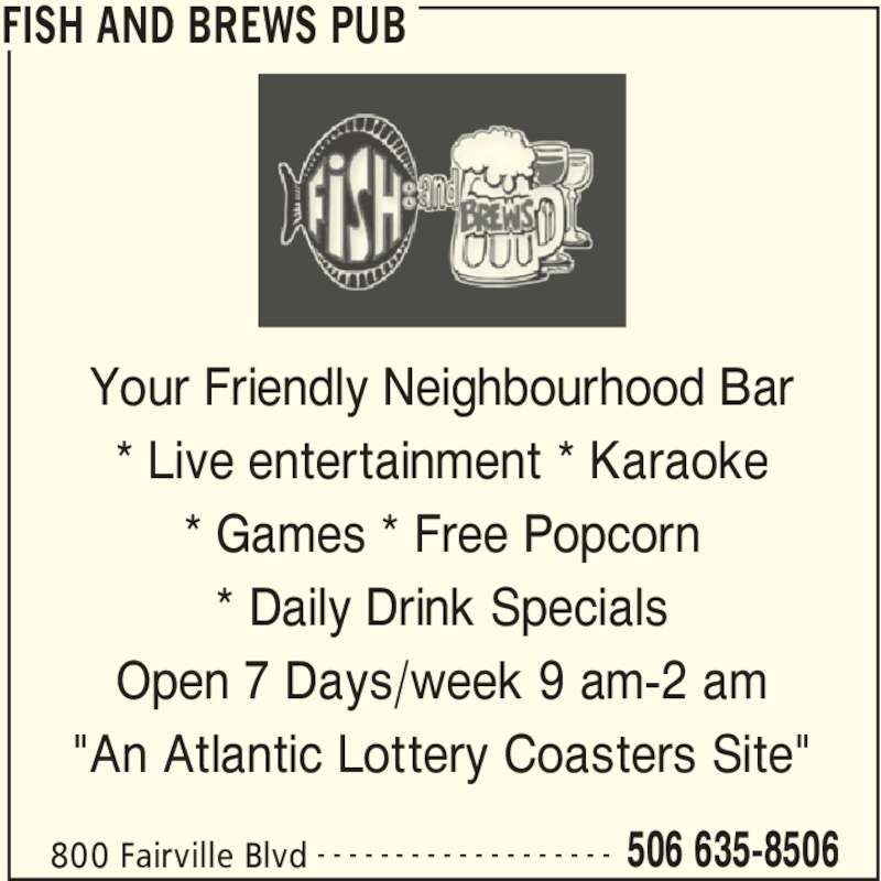 "Fish and Brews Pub (506-635-8506) - Display Ad - FISH AND BREWS PUB 800 Fairville Blvd 506 635-8506- - - - - - - - - - - - - - - - - - - Your Friendly Neighbourhood Bar * Live entertainment * Karaoke * Games * Free Popcorn * Daily Drink Specials Open 7 Days/week 9 am-2 am ""An Atlantic Lottery Coasters Site"""
