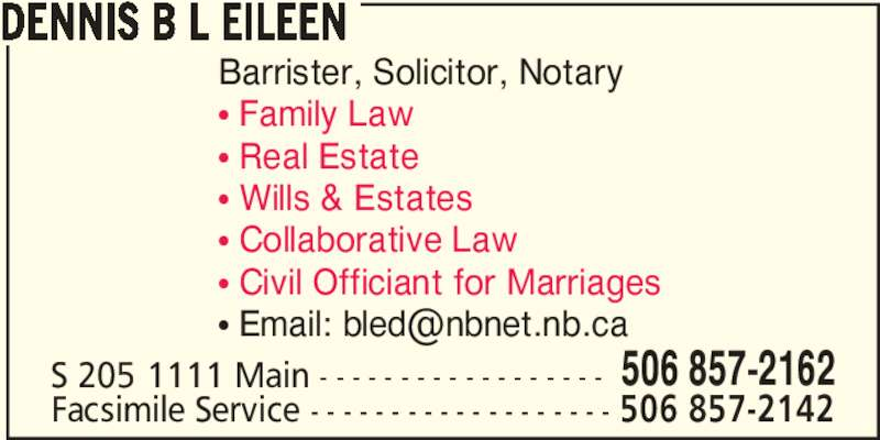 Dennis B L Eileen (506-857-2162) - Display Ad - DENNIS B L EILEEN Barrister, Solicitor, Notary π Family Law π Real Estate π Wills & Estates π Collaborative Law π Civil Officiant for Marriages S 205 1111 Main - - - - - - - - - - - - - - - - - - 506 857-2162 Facsimile Service - - - - - - - - - - - - - - - - - - - 506 857-2142