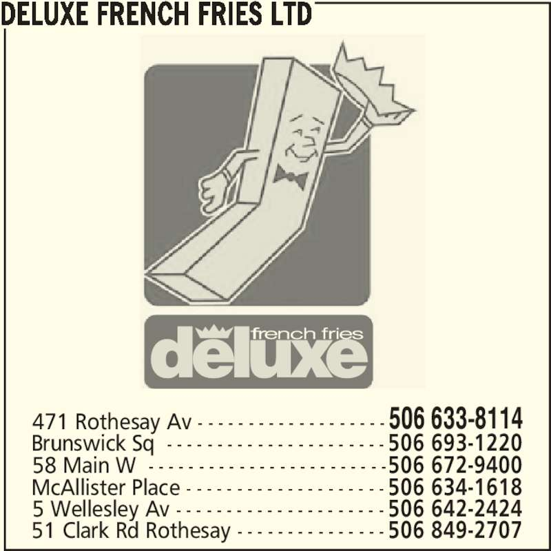 Deluxe French Fries Ltd (506-633-8114) - Annonce illustrée======= - DELUXE FRENCH FRIES LTD 471 Rothesay Av - - - - - - - - - - - - - - - - - - - 506 633-8114 5 Wellesley Av - - - - - - - - - - - - - - - - - - - - - 506 642-2424 51 Clark Rd Rothesay - - - - - - - - - - - - - - - 506 849-2707 58 Main W  - - - - - - - - - - - - - - - - - - - - - - - -506 672-9400 McAllister Place - - - - - - - - - - - - - - - - - - - - 506 634-1618 Brunswick Sq  - - - - - - - - - - - - - - - - - - - - - - 506 693-1220