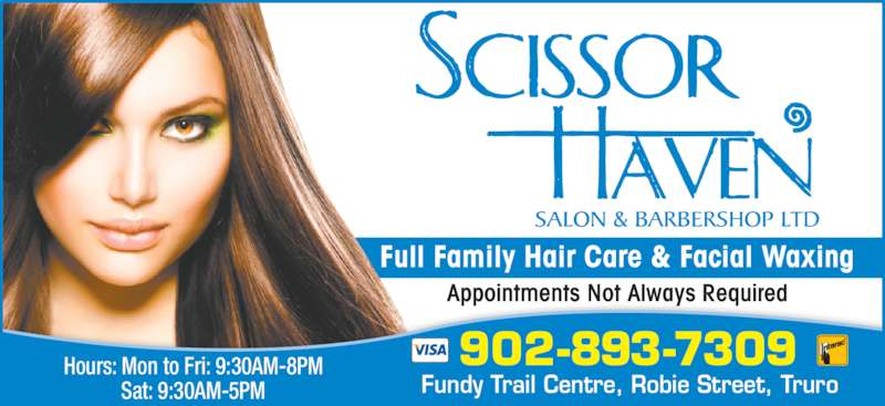Scissor Haven Salon & Barbershop Ltd (902-893-7309) - Display Ad - Appointments Not Always Required Fundy Trail Centre, Robie Street, Truro Hours: Mon to Fri: 9:30AM-8PM Sat: 9:30AM-5PM 902-893-7309 Full Family Hair Care & Facial Waxing