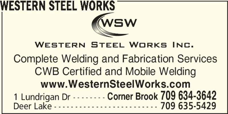 Western Steel Works (709-634-3642) - Display Ad - WESTERN STEEL WORKS Complete Welding and Fabrication Services CWB Certified and Mobile Welding www.WesternSteelWorks.com 1 Lundrigan Dr - - - - - - - - Corner Brook 709 634-3642 Deer Lake - - - - - - - - - - - - - - - - - - - - - - - - - 709 635-5429