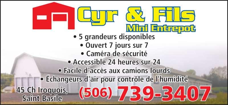 Cyr & Fils Mini Entrepot (506-739-3407) - Display Ad - Mini Entrepot • 5 grandeurs disponibles • Ouvert 7 jours sur 7 • Caméra de sécurité • Accessible 24 heures sur 24 • Facile d'accès aux camions lourds • Échangeurs d'air pour contrôle de l'humidité (506) 739-340745 Ch Iroquois,Saint Basile