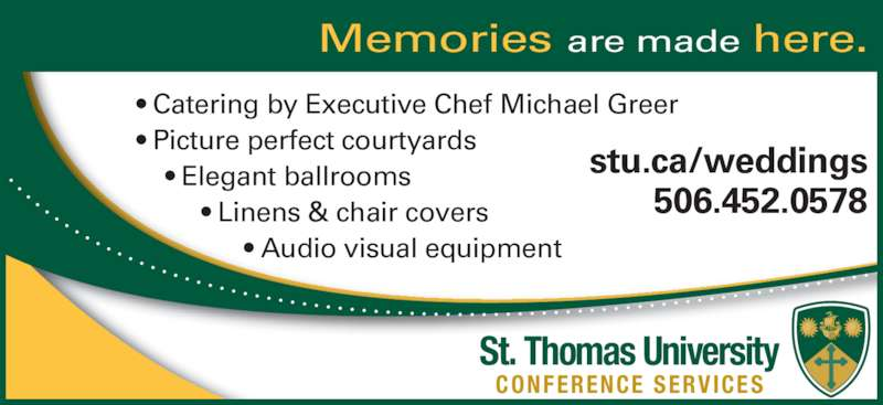 St Thomas University (506-452-0578) - Display Ad - • Catering by Executive Chef Michael Greer • Picture perfect courtyards     • Elegant ballrooms          • Linens & chair covers                • Audio visual equipment     stu.ca/weddings        506.452.0578 Memories are made here.       CONFERENCE SERVICES St. Thomas University