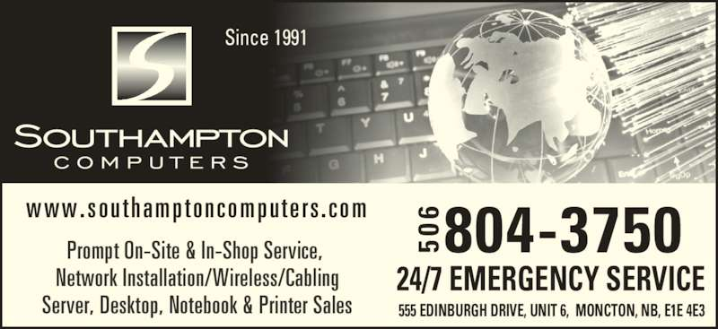 Southampton Computers Ltd (506-384-5500) - Display Ad - 804-3750506 555 EDINBURGH DRIVE, UNIT 6,  MONCTON, NB, E1E 4E3 24/7 EMERGENCY SERVICE Prompt On-Site & In-Shop Service,  Network Installation/Wireless/Cabling Server, Desktop, Notebook & Printer Sales www.southamptoncompute rs .com Since 1991 50