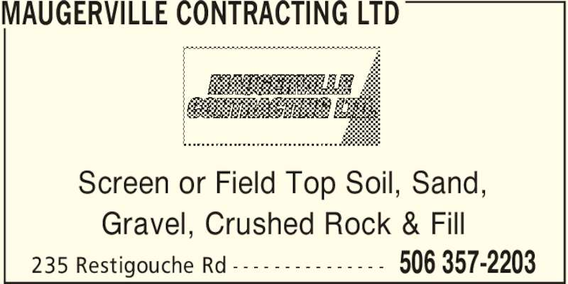 Maugerville Contracting Ltd (506-357-2203) - Display Ad - MAUGERVILLE CONTRACTING LTD 506 357-2203235 Restigouche Rd - - - - - - - - - - - - - - - Screen or Field Top Soil, Sand, Gravel, Crushed Rock & Fill