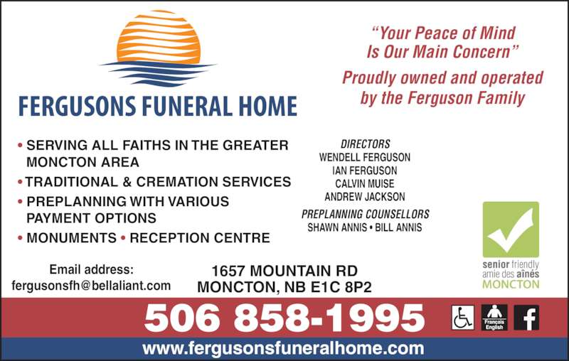 """Fergusons Funeral Home Ltd (506-858-1995) - Display Ad - • SERVING ALL FAITHS IN THE GREATER   MONCTON AREA • TRADITIONAL & CREMATION SERVICES • PREPLANNING WITH VARIOUS  PAYMENT OPTIONS • MONUMENTS • RECEPTION CENTRE """"Your Peace of Mind Is Our Main Concern"""" Proudly owned and operated by the Ferguson Family DIRECTORS WENDELL FERGUSON IAN FERGUSON CALVIN MUISE ANDREW JACKSON PREPLANNING COUNSELLORS SHAWN ANNIS • BILL ANNIS Email address: www.fergusonsfuneralhome.com 1657 MOUNTAIN RD MONCTON, NB E1C 8P2"""