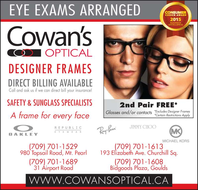 Cowan's Optical (709-364-3091) - Display Ad - Glasses and/or contacts EYE EXAMS ARRANGED 2nd Pair FREE* 980 Topsail Road, Mt. Pearl (709) 701-1689 31 Airport Road (709) 701-1613 193 Elizabeth Ave. Churchill Sq. (709) 701-1608 Bidgoods Plaza, Goulds WWW.COWANSOPTICAL.CA DESIGNER FRAMES DIRECT BILLING AVAILABLE Call and ask us if we can direct bill your insurance! A frame for every face SAFETY & SUNGLASS SPECIALISTS *Excludes Designer Frames *Certain Restrictions Apply (709) 701-1529