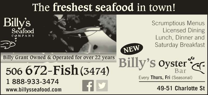 Billy's Seafood Company (506-672-3474) - Annonce illustrée======= - The freshest seafood in town! Billy Grant Owned & Operated for over 22 years Billy's Oyster Bar Scrumptious Menus Licensed Dining Lunch, Dinner and Saturday Breakfast 49-51 Charlotte St Every Thurs, Fri (Seasonal) NEW www.billysseafood.com 506 672-Fish (3474) 1 888-933-3474