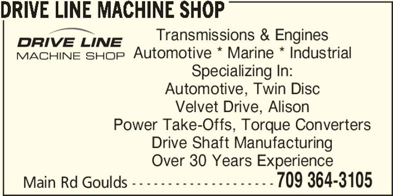 Drive Line Machine Shop (709-364-3105) - Display Ad - Automotive, Twin Disc Velvet Drive, Alison Power Take-Offs, Torque Converters Drive Shaft Manufacturing Over 30 Years Experience 709 364-3105 DRIVE LINE MACHINE SHOP Main Rd Goulds - - - - - - - - - - - - - - - - - - - - Transmissions & Engines Automotive * Marine * Industrial Specializing In: