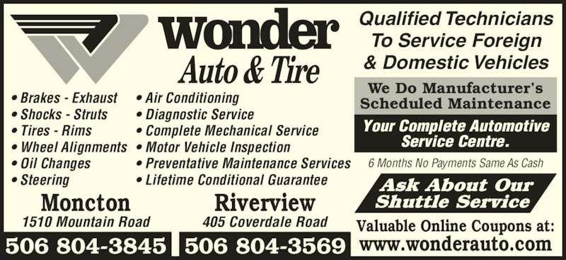 Wonder Auto & Tire (506-386-3333) - Display Ad - Valuable Online Coupons at: www.wonderauto.com Ask About Our Shuttle Service 6 Months No Payments Same As Cash Qualified Technicians To Service Foreign & Domestic Vehicles Moncton Riverview 506 804-3845 506 804-3569 1510 Mountain Road 405 Coverdale Road • Brakes - Exhaust • Shocks - Struts • Tires - Rims • Wheel Alignments • Oil Changes • Steering • Air Conditioning • Diagnostic Service • Complete Mechanical Service • Motor Vehicle Inspection • Preventative Maintenance Services • Lifetime Conditional Guarantee We Do Manufacturer's Scheduled Maintenance Your Complete Automotive Service Centre.