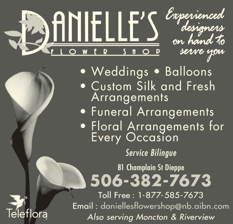 Danielle's Flower Shop (506-382-7673) - Display Ad - • Weddings • Balloons • Custom Silk and Fresh Arrangements • Funeral Arrangements • Floral Arrangements for Every Occasion Also serving Moncton & Riverview Service Bi l ingue Toll Free : 1-877-585-7673 81 Champlain St Dieppe 506-382-7673