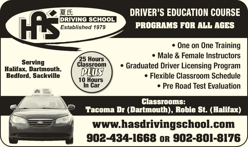 Ha's Driving School (902-434-1668) - Display Ad - Bedford, Sackville PROGRAMS FOR ALL AGES DRIVER'S EDUCATION COURSE www.hasdrivingschool.com 902-434-1668 OR 902-801-8176 PLUS 25 Hours Classroom 10 Hours  In Car • One on One Training • Male & Female Instructors • Graduated Driver Licensing Program • Flexible Classroom Schedule • Pre Road Test Evaluation Classrooms: Tacoma Dr (Dartmouth), Robie St. (Halifax) Serving Halifax, Dartmouth,