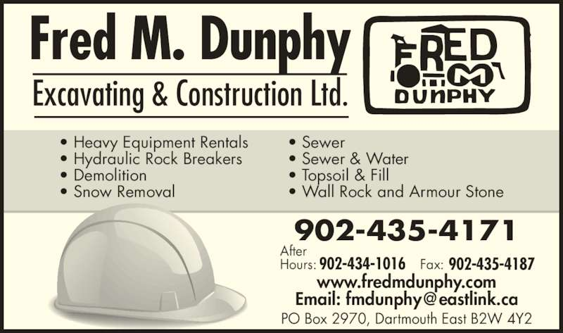 Fred M Dunphy Excavating and Construction Ltd (902-435-4171) - Display Ad - 902-435-4171 902-434-1016 902-435-4187 After Hours: Fax: www.fredmdunphy.com PO Box 2970, Dartmouth East B2W 4Y2 Excavating & Construction Ltd. • Heavy Equipment Rentals • Hydraulic Rock Breakers • Demolition • Snow Removal • Sewer • Sewer & Water • Topsoil & Fill • Wall Rock and Armour Stone 902-435-4171 902-434-1016 902-435-4187 After Hours: Fax: www.fredmdunphy.com PO Box 2970, Dartmouth East B2W 4Y2 Excavating & Construction Ltd. • Heavy Equipment Rentals • Hydraulic Rock Breakers • Demolition • Snow Removal • Sewer • Sewer & Water • Topsoil & Fill • Wall Rock and Armour Stone