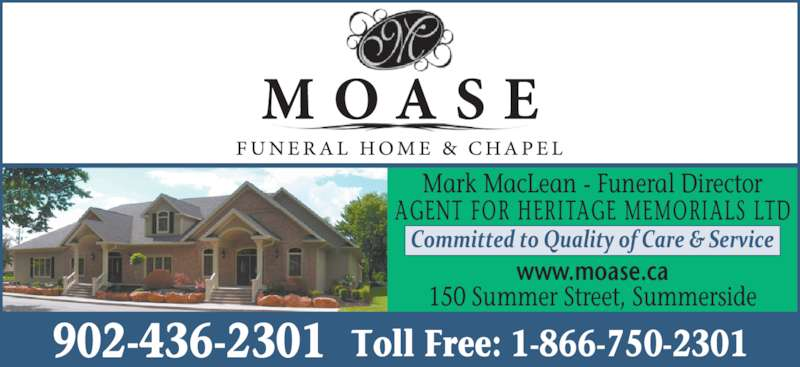 Moase Funeral Home (902-436-2301) - Display Ad - Mark MacLean - Funeral Director AGENT FOR HERITAGE MEMORIALS LTD www.moase.ca 150 Summer Street, Summerside 902-436-2301 Toll Free: 1-866-750-2301