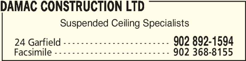 Damac Construction Ltd (902-892-1594) - Display Ad - Suspended Ceiling Specialists DAMAC CONSTRUCTION LTD 24 Garfield - - - - - - - - - - - - - - - - - - - - - - - - 902 892-1594 Facsimile - - - - - - - - - - - - - - - - - - - - - - - - - - 902 368-8155