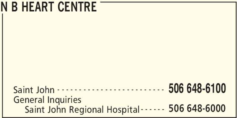 New Brunswick Heart Centre (506-648-6100) - Display Ad - N B HEART CENTRE Saint John 506 648-6100- - - - - - - - - - - - - - - - - - - - - - - - - General Inquiries 506 648-6000Saint John Regional Hospital - - - - - -