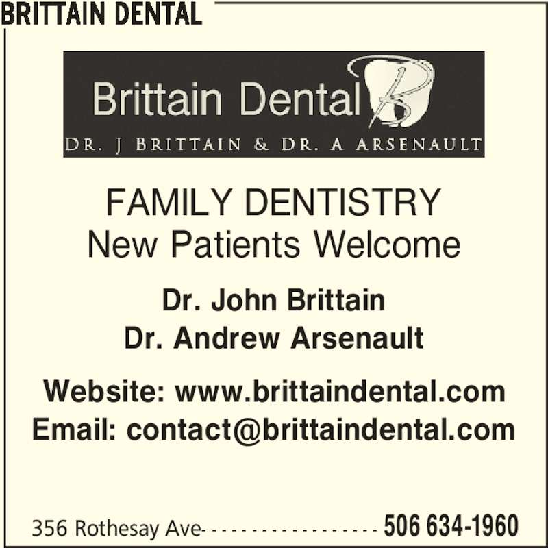 Brittain Dental (506-634-1960) - Display Ad - 356 Rothesay Ave- - - - - - - - - - - - - - - - - - 506 634-1960 FAMILY DENTISTRY New Patients Welcome Dr. John Brittain Dr. Andrew Arsenault Website: www.brittaindental.com BRITTAIN DENTAL