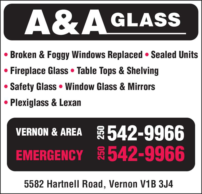 A & A Glass (250-542-9966) - Display Ad - ? Broken & Foggy Windows Replaced ? Sealed Units ? Fireplace Glass ? Table Tops & Shelving ? Safety Glass ? Window Glass & Mirrors ? Plexiglass & Lexan 5582 Hartnell Road, Vernon V1B 3J4 VERNON & AREA EMERGENCY A&AGLASS 25 0 542-9966 25 0 542-9966