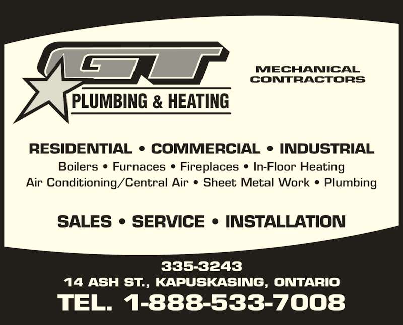 G T Plumbing & Heating (1-888-533-7008) - Display Ad - SALES ? SERVICE ? INSTALLATION PLUMBING & HEATING MECHANICAL CONTRACTORS RESIDENTIAL ? COMMERCIAL ? INDUSTRIAL Boilers ? Furnaces ? Fireplaces ? In-Floor Heating Air Conditioning/Central Air ? Sheet Metal Work ? Plumbing TEL. 1-888-533-7008 335-3243 14 ASH ST., KAPUSKASING, ONTARIO