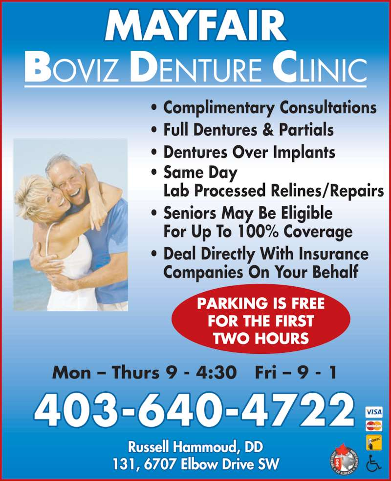 Mayfair Boviz Denture Clinic (403-640-4722) - Display Ad - ? Full Dentures & Partials ? Complimentary Consultations ? Dentures Over Implants ? Same Day  Lab Processed Relines/Repairs ? Seniors May Be Eligible    For Up To 100% Coverage ? Deal Directly With Insurance    Companies On Your Behalf PARKING IS FREE FOR THE FIRST TWO HOURS MAYFAIR 403-640-4722 131, 6707 Elbow Drive SW Russell Hammoud, DD Mon ? Thurs 9 - 4:30   Fri ? 9 - 1