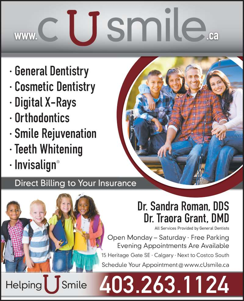C U Smile Dental Care (403-263-1124) - Display Ad - ? Teeth Whitening  ? Invisalign? www.                .ca Direct Billing to Your Insurance Dr. Sandra Roman, DDS Dr. Traora Grant, DMD Open Monday ? Saturday ? Free Parking Evening Appointments Are Available 15 Heritage Gate SE ? Calgary ? Next to Costco South All Services Provided by General Dentists 403.263.1124Helping       Smile ? Cosmetic Dentistry ? Digital X-Rays ? Orthodontics ? Smile Rejuvenation ? General Dentistry