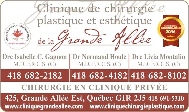 Clinique de Chirurgie Plastique et Esthétique de la Grande-Allée (418-691-5310) - Annonce illustrée======= - plastique et esth?tique de la CHIRURGIE EN CLINIQUE PRIV?E Dre Isabelle C. Gagnon M.D. F.R.C.S. (C) 418 682-2182 418 682-4182 Dr Normand Houle M.D. F.R.C.S. (C) Clinique de chirurgie 418 682-8102 Dre Livia Montalin M.D. F.R.C.S. (C) 425, Grande All?e Est, Qu?bec G1R 2J5 418 691-5310 www.cliniquegrandeallee.com www.cliniquechirurgieplastique.com