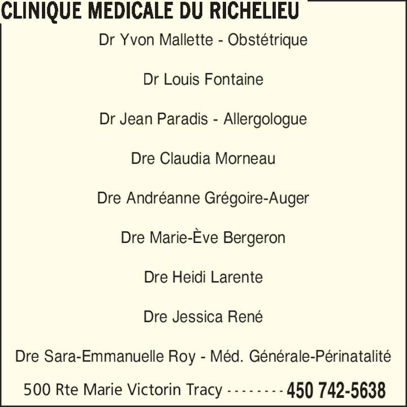 Clinique Médicale du Richelieu (450-742-5638) - Annonce illustrée======= - Dre Sara-Emmanuelle Roy - M?d. G?n?rale-P?rinatalit? CLINIQUE MEDICALE DU RICHELIEU 500 Rte Marie Victorin Tracy - - - - - - - - 450 742-5638 Dr Yvon Mallette - Obst?trique Dr Louis Fontaine Dr Jean Paradis - Allergologue Dre Claudia Morneau Dre Andr?anne Gr?goire-Auger Dre Marie-?ve Bergeron Dre Heidi Larente Dre Jessica Ren?