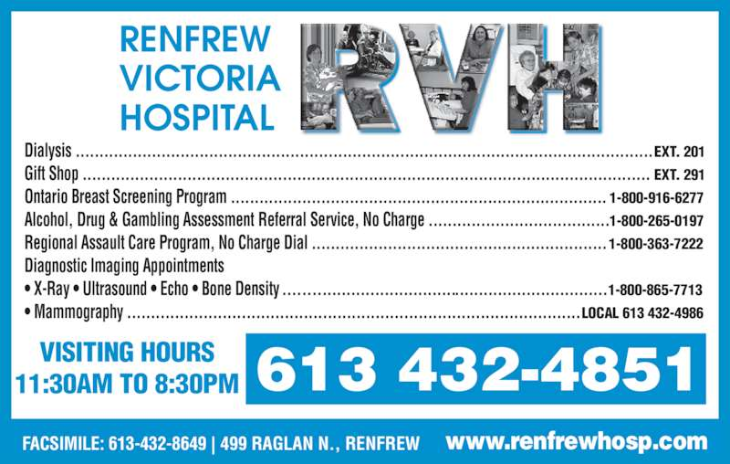 Renfrew Victoria Hospital (613-432-4851) - Display Ad - www.renfrewhosp.comFACSIMILE: 613-432-8649 | 499 RAGLAN N., RENFREW VISITING HOURS 11:30AM TO 8:30PM 613 432-4851 RENFREW  VICTORIA HOSPITAL Dialysis .........................................................................................................................EXT. 201 Gift Shop ....................................................................................................................... EXT. 291 Ontario Breast Screening Program ............................................................................... 1-800-916-6277 Alcohol, Drug & Gambling Assessment Referral Service, No Charge ......................................1-800-265-0197 Regional Assault Care Program, No Charge Dial ..............................................................1-800-363-7222 Diagnostic Imaging Appointments  ? X-Ray ? Ultrasound ? Echo ? Bone Density ....................................................................1-800-865-7713 ? Mammography ...............................................................................................LOCAL 613 432-4986