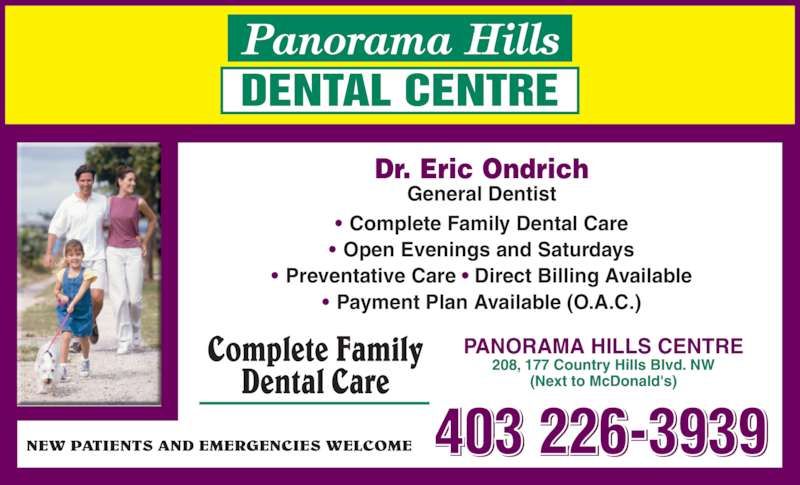 Panorama Hills Dental Centre (4032263939) - Display Ad - ? Payment Plan Available (O.A.C.) NEW PATIENTS AND EMERGENCIES WELCOME 403 226-3939 PANORAMA HILLS CENTRE 208, 177 Country Hills Blvd. NW (Next to McDonald's) Complete Family Dental Care Dr. Eric Ondrich General Dentist ? Complete Family Dental Care ? Open Evenings and Saturdays ? Preventative Care ? Direct Billing Available