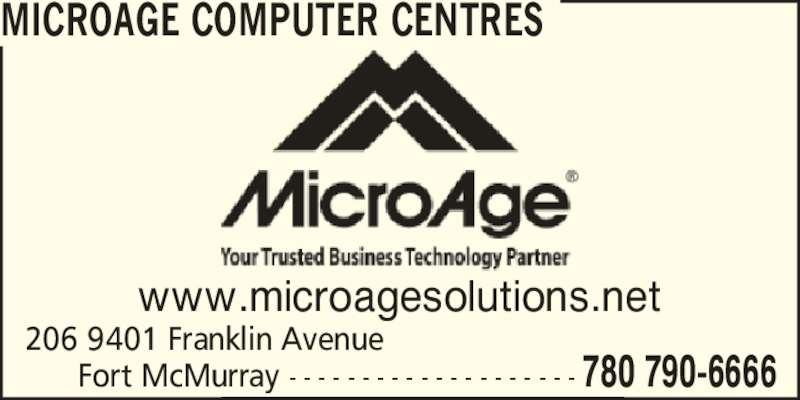 MicroAge (780-790-6666) - Display Ad - www.microagesolutions.net 206 9401 Franklin Avenue       Fort McMurray - - - - - - - - - - - - - - - - - - - - 780 790-6666 MICROAGE COMPUTER CENTRES