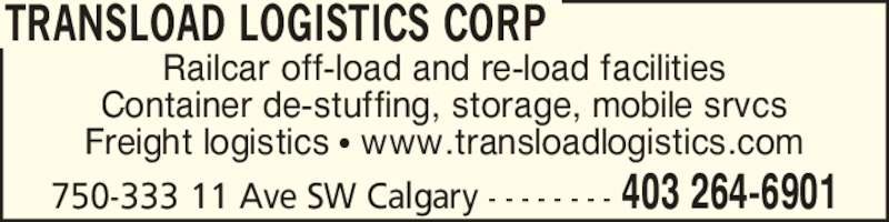 Transload Logistics Corp (403-264-6901) - Display Ad - Railcar off-load and re-load facilities Container de-stuffing, storage, mobile srvcs Freight logistics ? www.transloadlogistics.com TRANSLOAD LOGISTICS CORP 750-333 11 Ave SW Calgary - - - - - - - - 403 264-6901