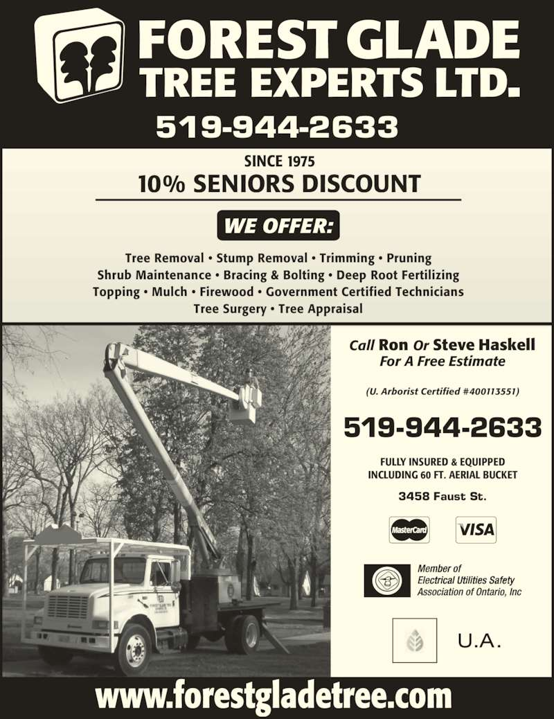 Forest Glade Tree Experts Ltd (519-944-2633) - Display Ad - www.forestgladetree.com WE OFFER: Tree Removal ? Stump Removal ? Trimming ? Pruning Shrub Maintenance ? Bracing & Bolting ? Deep Root Fertilizing Topping ? Mulch ? Firewood ? Government Certified Technicians Tree Surgery ? Tree Appraisal SINCE 1975 10% SENIORS DISCOUNT FULLY INSURED & EQUIPPED INCLUDING 60 FT. AERIAL BUCKET 3458 Faust St. 519-944-2633 For A Free Estimate (U. Arborist Certified #400113551) Call Ron Or Steve Haskell 519-944-2633