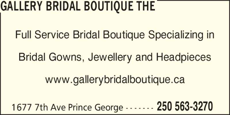 The Gallery Bridal Boutique (250-563-3270) - Display Ad - Full Service Bridal Boutique Specializing in Bridal Gowns, Jewellery and Headpieces www.gallerybridalboutique.ca 1677 7th Ave Prince George - - - - - - - 250 563-3270 GALLERY BRIDAL BOUTIQUE THE