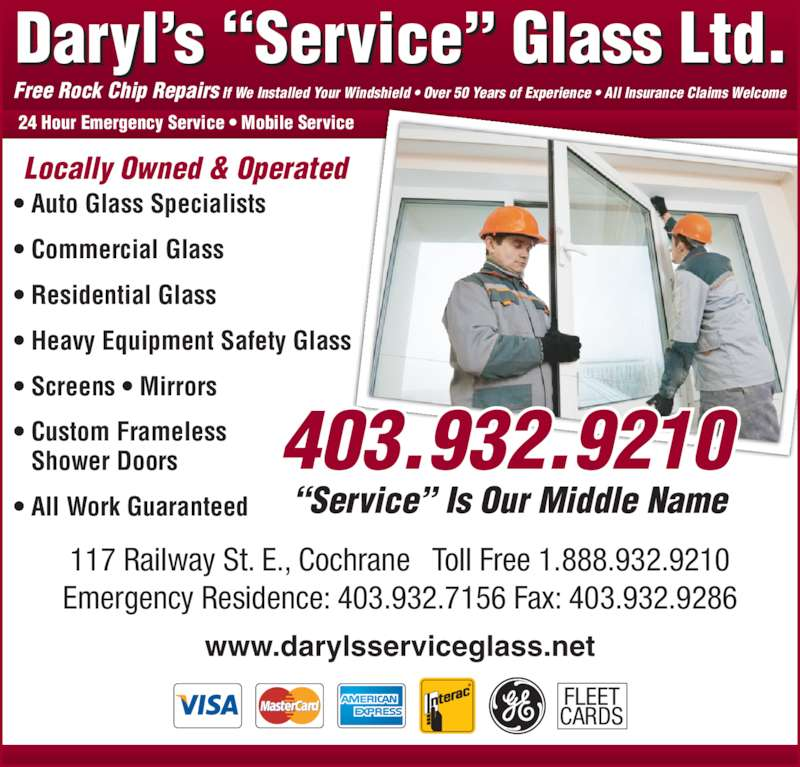 Daryl's Service Glass (403-932-9210) - Display Ad - ? Auto Glass Specialists ? Commercial Glass ? Residential Glass ? Heavy Equipment Safety Glass ? Screens ? Mirrors ? Custom Frameless    Shower Doors ? All Work Guaranteed 24 Hour Emergency Service ? Mobile Service Locally Owned & Operated 117 Railway St. E., Cochrane   Toll Free 1.888.932.9210 Emergency Residence: 403.932.7156 Fax: 403.932.9286 Free Rock Chip Repairs If We Installed Your Windshield ? Over 50 Years of Experience ? All Insurance Claims Welcome FLEET CARDS www.darylsserviceglass.net ?Service? Is Our Middle Name