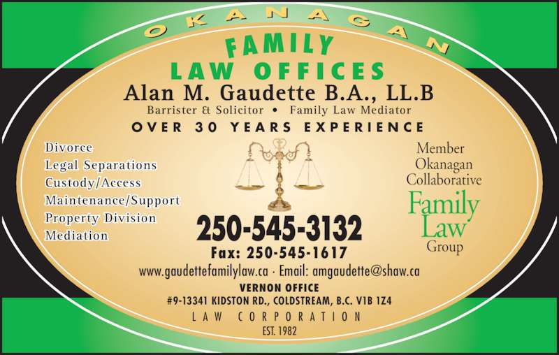 Gaudette Alan M (250-545-3132) - Display Ad - Barrister & Solicitor ?  Family Law Mediator O V E R  3 0  Y E A R S  E X P E R I E N C E L A W  C O R P O R A T I O N Member   Okanagan Collaborative Family Law L AW  O F F I C E S EST. 1982 VERNON OFFICE #9-13341 KIDSTON RD., COLDSTREAM, B.C. V1B 1Z4 250-545-3132 Fax: 250-545-1617 Divorce   Group Legal Separations Custody/Access Maintenance/Support Mediation Property Division     O K A N A G Alan M. Gaudette B.A., LL.B