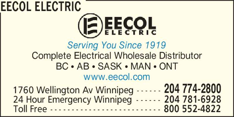 EECOL Electric (204-774-2800) - Display Ad - Serving You Since 1919 Complete Electrical Wholesale Distributor BC ? AB ? SASK ? MAN ? ONT www.eecol.com 1760 Wellington Av Winnipeg - - - - - - 204 774-2800 24 Hour Emergency Winnipeg - - - - - - 204 781-6928 Toll Free - - - - - - - - - - - - - - - - - - - - - - - - - - 800 552-4822 EECOL ELECTRIC Serving You Since 1919 Complete Electrical Wholesale Distributor BC ? AB ? SASK ? MAN ? ONT www.eecol.com 1760 Wellington Av Winnipeg - - - - - - 204 774-2800 24 Hour Emergency Winnipeg - - - - - - 204 781-6928 Toll Free - - - - - - - - - - - - - - - - - - - - - - - - - - 800 552-4822 EECOL ELECTRIC