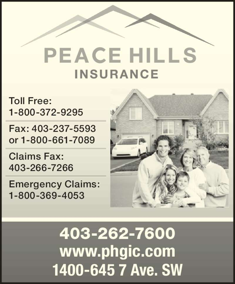 Peace Hill General Insurance Company (403-262-7600) - Display Ad - www.phgic.com 1400-645 7 Ave. SW Toll Free:  1-800-372-9295 Fax: 403-237-5593 or 1-800-661-7089 Claims Fax:  403-266-7266 Emergency Claims:  1-800-369-4053 403-262-7600
