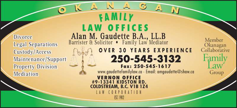 Gaudette Alan M (250-545-3132) - Display Ad - Alan M. Gaudette B.A., LL.B Barrister & Solicitor ?  Family Law Mediator O V E R  3 0  Y E A R S  E X P E R I E N C E L A W  C O R P O R A T I O N Member   Okanagan VERNON OFFICE #9-13341 KIDSTON RD. COLDSTREAM, B.C. V1B 1Z4 250-545-3132 Fax: 250-545-1617 Divorce Legal Separations Custody/Access Maintenance/Support Property Division Mediation O K A N A G A N Collaborative   Group Family Law L AW  O F F I C E S FA M I LY    EST. 1982