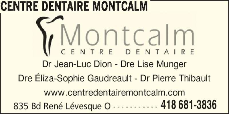 Centre Dentaire Montcalm (418-681-3836) - Annonce illustrée======= - CENTRE DENTAIRE MONTCALM 835 Bd Ren? L?vesque O - - - - - - - - - - - 418 681-3836 Dr Jean-Luc Dion - Dre Lise Munger Dre ?liza-Sophie Gaudreault - Dr Pierre Thibault www.centredentairemontcalm.com