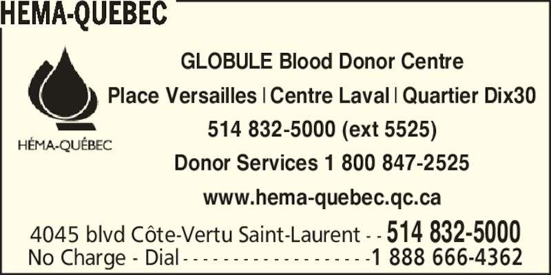 Héma-Québec (514-832-5000) - Display Ad - GLOBULE Blood Donor Centre Place Versailles | Centre Laval | Quartier Dix30 514 832-5000 (ext 5525) www.hema-quebec.qc.ca HEMA-QUEBEC 4045 blvd C?te-Vertu Saint-Laurent - - 514 832-5000 No Charge - Dial - - - - - - - - - - - - - - - - - - -1 888 666-4362 Donor Services 1 800 847-2525