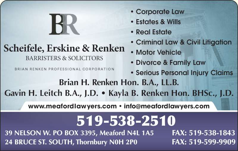 Scheifele Erskine & Renken (519-538-2510) - Display Ad - Brian H. Renken Hon. B.A., LL.B. Gavin H. Leitch B.A., J.D. ? Kayla B. Renken Hon. BHSc., J.D. ? Corporate Law ? Estates & Wills ? Real Estate ? Criminal Law & Civil Litigation ? Motor Vehicle ? Divorce & Family Law ? Serious Personal Injury Claims 519-538-2510 39 NELSON W. PO BOX 3395, Meaford N4L 1A5 FAX: 519-538-1843 24 BRUCE ST. SOUTH, Thornbury N0H 2P0 FAX: 519-599-9909