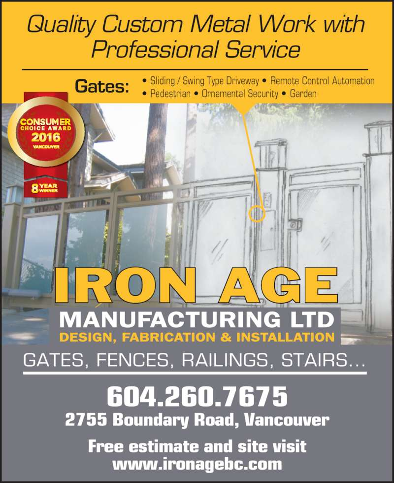 Iron Age Mfg Ltd (604-876-0914) - Display Ad - Free estimate and site visit www.ironagebc.com 2755 Boundary Road, Vancouver 604.260.7675 Gates: Quality Custom Metal Work with Professional Service IRON AGE GATES, FENCES, RAILINGS, STAIRS... ? Sliding / Swing Type Driveway ? Remote Control Automation   ? Pedestrian ? Ornamental Security ? Garden