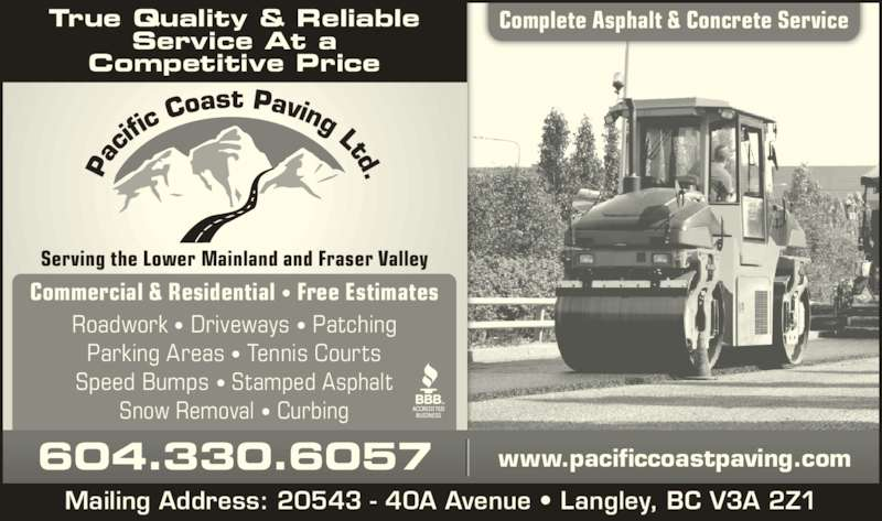 Pacific Coast Paving (604-530-8767) - Display Ad - Serving the Lower Mainland and Fraser Valley Complete Asphalt & Concrete ServiceTrue Quality & Reliable Service At a Competitive Price Commercial & Residential ? Free Estimates Roadwork ? Driveways ? Patching Parking Areas ? Tennis Courts Speed Bumps ? Stamped Asphalt Snow Removal ? Curbing 604.330.6057 www.pacificcoastpaving.com Mailing Address: 20543 - 40A Avenue ? Langley, BC V3A 2Z1