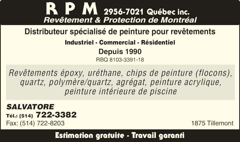 RPM - Revêtements & Protection Montréal (514-722-3382) - Annonce illustrée======= - R P M 2956-7021 Qu?bec inc. Rev?tement & Protection de Montr?al Distributeur sp?cialis? de peinture pour rev?tements Industriel - Commercial - R?sidentiel Depuis 1990 RBQ 8103-3391-18 SALVATORE T?l.: (514) 722-3382 Fax: (514) 722-8203 Estimation gratuite - Travail garanti 1875 Tillemont Rev?tements ?poxy, ur?thane, chips de peinture (flocons), quartz, polym?re/quartz, agr?gat, peinture acrylique, peinture int?rieure de piscine