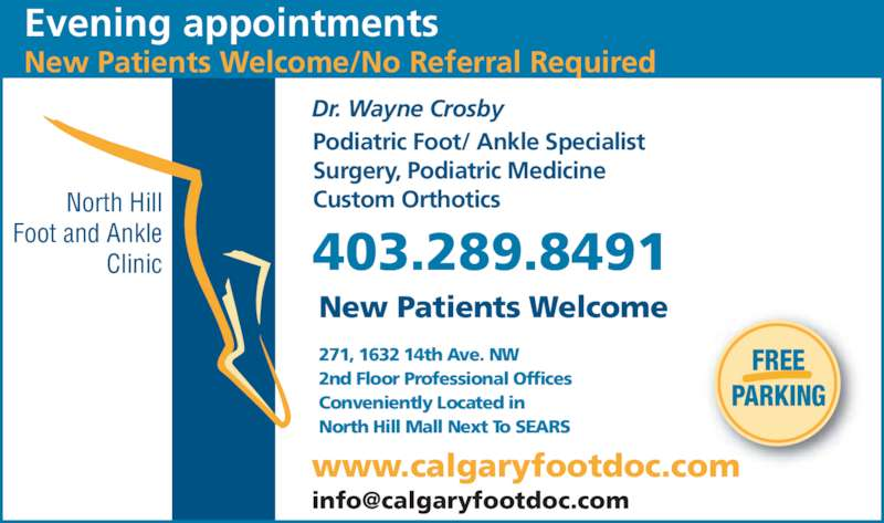 North Hill Foot & Ankle Clinic (403-289-8491) - Display Ad - Evening appointments New Patients Welcome/No Referral Required New Patients Welcome FREE PARKING North Hill Foot and Ankle Clinic www.calgaryfootdoc.com Dr. Wayne Crosby Podiatric Foot/ Ankle Specialist Surgery, Podiatric Medicine Custom Orthotics 403.289.8491 271, 1632 14th Ave. NW 2nd Floor Professional Offices Conveniently Located in North Hill Mall Next To SEARS