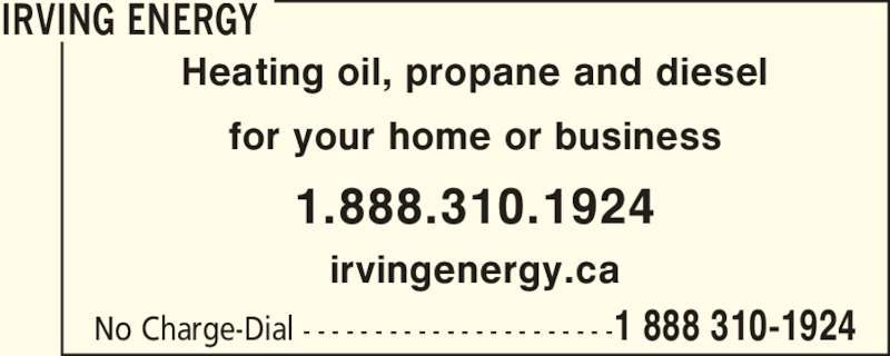 Irving (1-888-310-1924) - Display Ad - No Charge-Dial - - - - - - - - - - - - - - - - - - - - - -1 888 310-1924 Heating oil, propane and diesel for your home or business 1.888.310.1924 irvingenergy.ca IRVING ENERGY IRVING ENERGY No Charge-Dial - - - - - - - - - - - - - - - - - - - - - -1 888 310-1924 Heating oil, propane and diesel for your home or business 1.888.310.1924 irvingenergy.ca