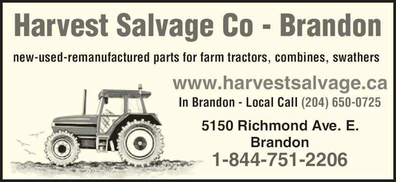 Harvest Salvage Co Ltd (204-727-2761) - Display Ad - new-used-remanufactured parts for farm tractors, combines, swathers Brandon 1-844-751-2206 www.harvestsalvage.ca In Brandon - Local Call (204) 650-0725 5150 Richmond Ave. E. Harvest Salvage Co - Brandon