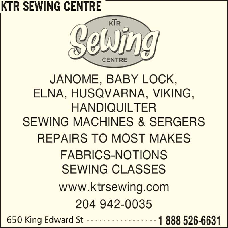 KTR Sewing Centre (204-942-0035) - Display Ad - 650 King Edward St - - - - - - - - - - - - - - - - - 1 888 526-6631 KTR SEWING CENTRE www.ktrsewing.com JANOME, BABY LOCK, ELNA, HUSQVARNA, VIKING, HANDIQUILTER SEWING MACHINES & SERGERS REPAIRS TO MOST MAKES FABRICS-NOTIONS SEWING CLASSES 204 942-0035 650 King Edward St - - - - - - - - - - - - - - - - - 1 888 526-6631 KTR SEWING CENTRE www.ktrsewing.com JANOME, BABY LOCK, ELNA, HUSQVARNA, VIKING, HANDIQUILTER SEWING MACHINES & SERGERS REPAIRS TO MOST MAKES FABRICS-NOTIONS SEWING CLASSES 204 942-0035