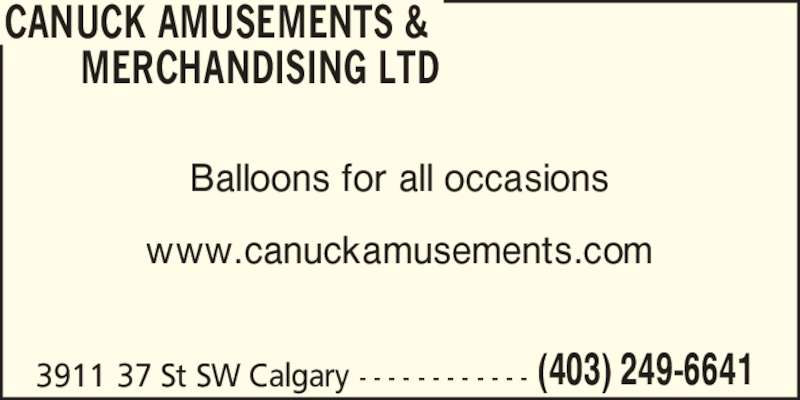 Canuck Amusements & Merchandising Ltd (403-249-6641) - Display Ad - www.canuckamusements.com 3911 37 St SW Calgary - - - - - - - - - - - - (403) 249-6641 CANUCK AMUSEMENTS &        MERCHANDISING LTD Balloons for all occasions www.canuckamusements.com 3911 37 St SW Calgary - - - - - - - - - - - - (403) 249-6641 CANUCK AMUSEMENTS &        MERCHANDISING LTD Balloons for all occasions