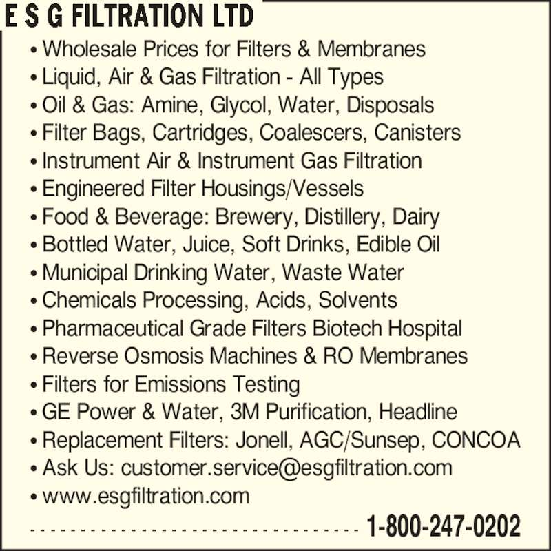 E S G Filtration Ltd (1-866-989-3780) - Display Ad - E S G FILTRATION LTD ? Wholesale Prices for Filters & Membranes ? Liquid, Air & Gas Filtration - All Types ? Oil & Gas: Amine, Glycol, Water, Disposals ? Filter Bags, Cartridges, Coalescers, Canisters ? Instrument Air & Instrument Gas Filtration ? Engineered Filter Housings/Vessels ? Food & Beverage: Brewery, Distillery, Dairy ? Bottled Water, Juice, Soft Drinks, Edible Oil ? Municipal Drinking Water, Waste Water ? Chemicals Processing, Acids, Solvents ? Pharmaceutical Grade Filters Biotech Hospital ? Reverse Osmosis Machines & RO Membranes ? Filters for Emissions Testing ? GE Power & Water, 3M Purification, Headline ? Replacement Filters: Jonell, AGC/Sunsep, CONCOA ? www.esgfiltration.com - - - - - - - - - - - - - - - - - - - - - - - - - - - - - - - - - 1-800-247-0202